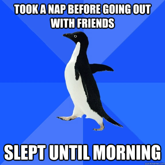 Took a nap before going out with friends Slept until morning - Took a nap before going out with friends Slept until morning  Socially Awkward Penguin