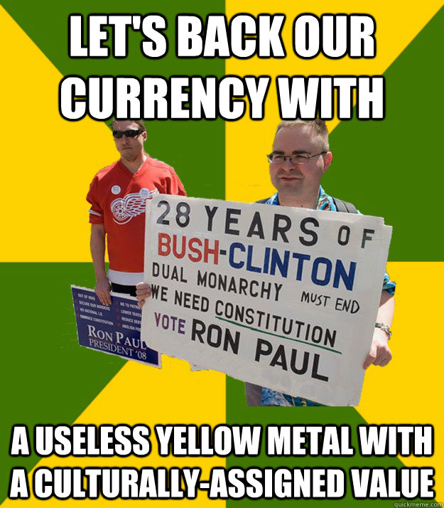 let's back our currency with a useless yellow metal with a culturally-assigned value