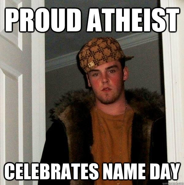 proud atheist celebrates name day  Scumbag Steve