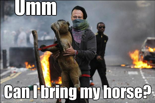 Umm Can I bring my horse?  Hipster Rioter