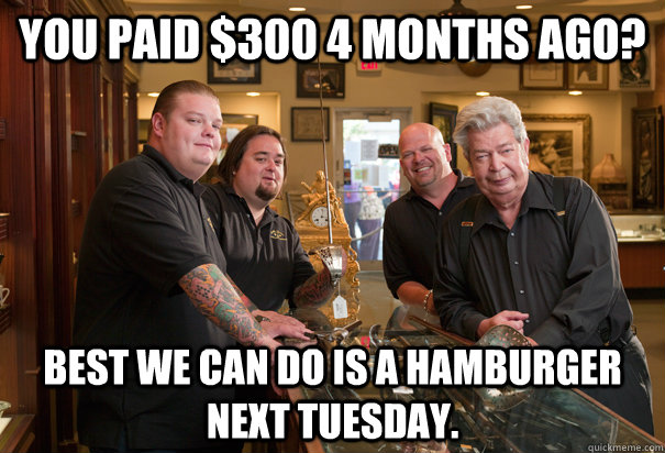 you paid $300 4 months ago? Best we can do is a hamburger next Tuesday.  Cheap Pawn Stars