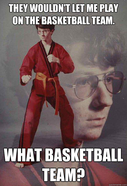 They wouldn't let me play on the basketball team. What Basketball team?   - They wouldn't let me play on the basketball team. What Basketball team?    Karate Kyle