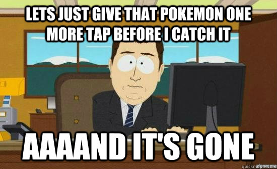 Lets just give that pokemon one more tap before i catch it AAAAND IT'S GONE