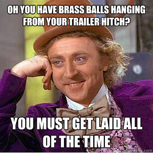 Oh You Have Brass Balls Hanging From Your Trailer Hitch You Must