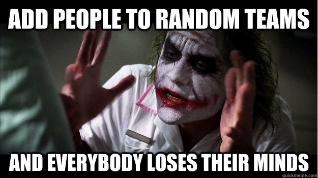 add people to random teams AND EVERYBODY LOSES THeir minds - add people to random teams AND EVERYBODY LOSES THeir minds  Joker Mind Loss