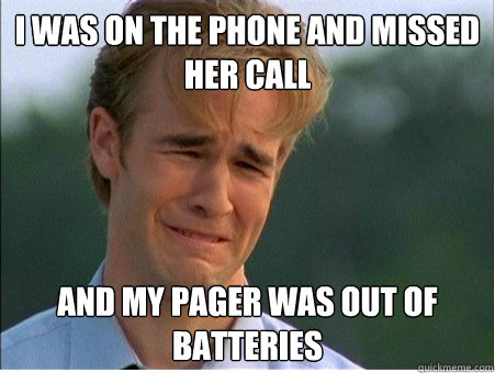I was on the phone and missed her call And my pager was out of batteries - I was on the phone and missed her call And my pager was out of batteries  1990s Problems