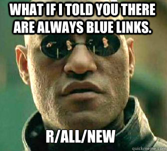 what if i told you there are always blue links. r/all/new - what if i told you there are always blue links. r/all/new  Matrix Morpheus
