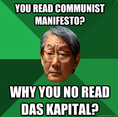 you read communist manifesto? why you no read das kapital? - you read communist manifesto? why you no read das kapital?  High Expectations Asian Father