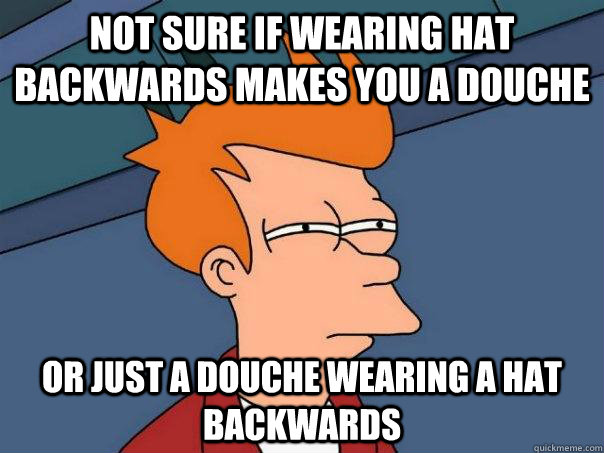 Not sure if wearing hat backwards makes you a douche Or just a douche wearing a hat backwards - Not sure if wearing hat backwards makes you a douche Or just a douche wearing a hat backwards  Futurama Fry