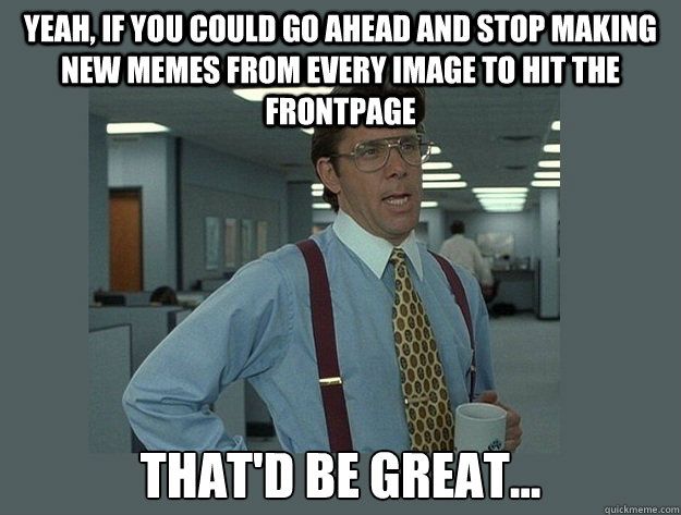 Yeah, if you could go ahead and stop making new memes from every image to hit the frontpage That'd be great... - Yeah, if you could go ahead and stop making new memes from every image to hit the frontpage That'd be great...  Office Space Lumbergh