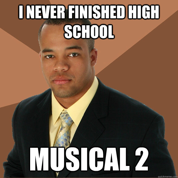 I never finished High School  Musical 2 - I never finished High School  Musical 2  Successful Black Man