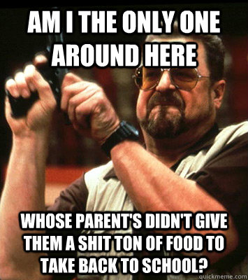 AM I THE ONLY ONE AROUND HERE  whose parent's didn't give them a shit ton of food to take back to school? - AM I THE ONLY ONE AROUND HERE  whose parent's didn't give them a shit ton of food to take back to school?  Misc