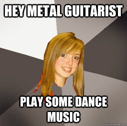 Hey metal guitarist play some dance music - Hey metal guitarist play some dance music  Musically Oblivious 8th Grader