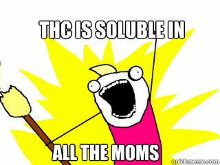 THC is soluble in All the moms - THC is soluble in All the moms  All The Things