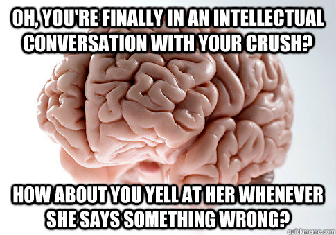 Oh, you're finally in an intellectual conversation with your crush? How about you yell at her whenever she says something wrong? - Oh, you're finally in an intellectual conversation with your crush? How about you yell at her whenever she says something wrong?  Scumbag Brain