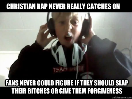 Christian Rap never really catches on Fans never could figure if they should slap their bitches or give them forgiveness   - Christian Rap never really catches on Fans never could figure if they should slap their bitches or give them forgiveness    IVE GOT 2