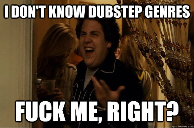 I don't know dubstep genres Fuck Me, Right? - I don't know dubstep genres Fuck Me, Right?  Fuck Me, Right