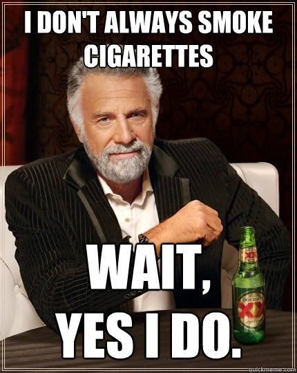 I don't always smoke cigarettes wait,            yes i do. - I don't always smoke cigarettes wait,            yes i do.  The Most Interesting Man In The World