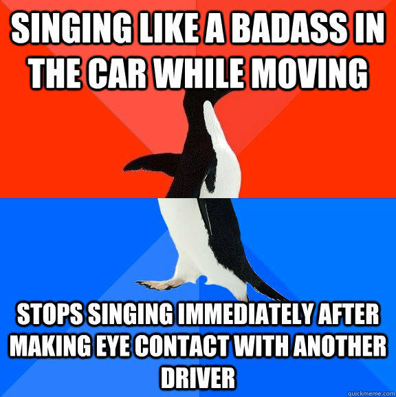 Singing like a badass in the car while moving Stops singing immediately after making eye contact with another driver - Singing like a badass in the car while moving Stops singing immediately after making eye contact with another driver  Socially Awesome Awkward Penguin