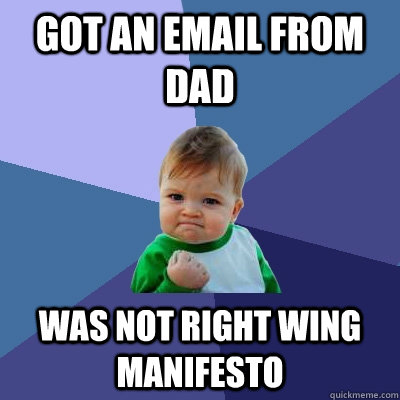 got an email from dad was not right wing manifesto  - got an email from dad was not right wing manifesto   Success Kid