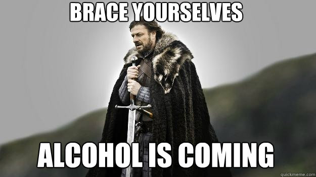 Brace yourselves Alcohol is coming - Brace yourselves Alcohol is coming  Ned stark winter is coming
