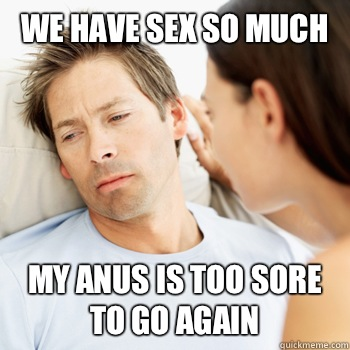 We have sex so much my anus is too sore to go again