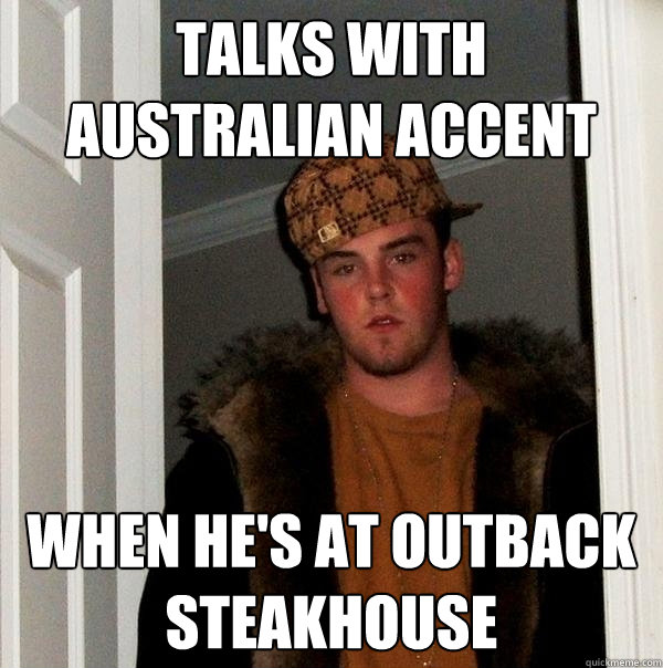 talks with australian accent when he's at Outback Steakhouse - talks with australian accent when he's at Outback Steakhouse  Scumbag Steve