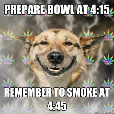 Prepare bowl at 4:15 Remember to smoke at 4:45 - Prepare bowl at 4:15 Remember to smoke at 4:45  Stoner Dog