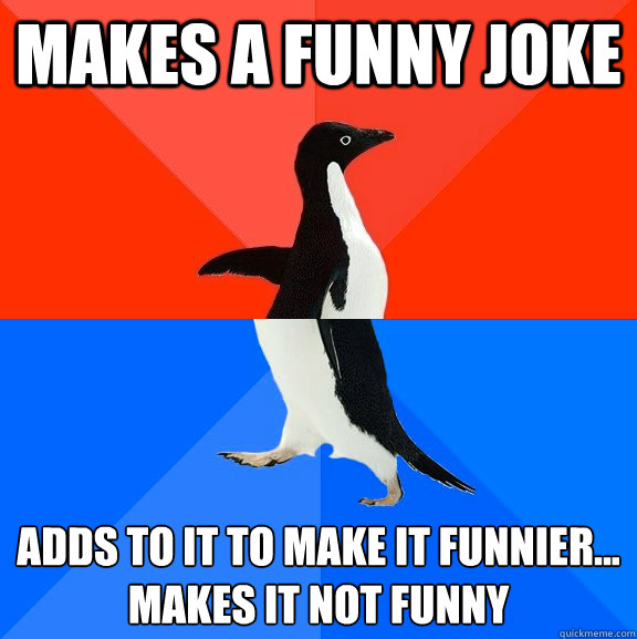 Makes a funny joke adds to it to make it funnier... makes it not funny - Makes a funny joke adds to it to make it funnier... makes it not funny  Socially Awesome Awkward Penguin