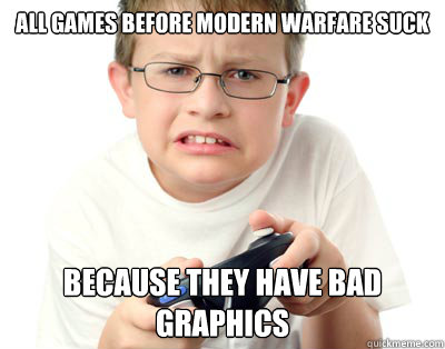 All games before modern warfare suck because they have bad graphics