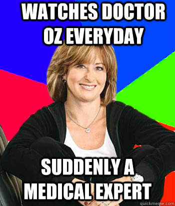 watches doctor oz everyday suddenly a medical expert - watches doctor oz everyday suddenly a medical expert  Sheltering Suburban Mom