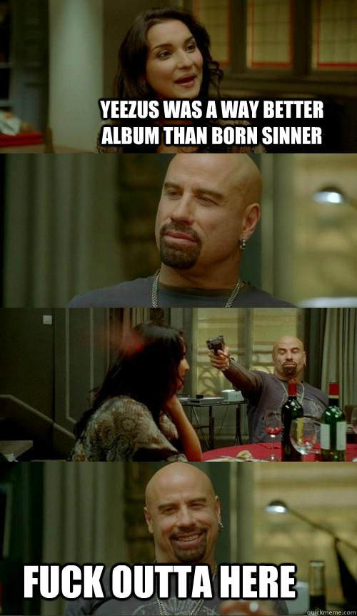 yeezus was a way better album than born sinner fuck outta here - yeezus was a way better album than born sinner fuck outta here  Skinhead John
