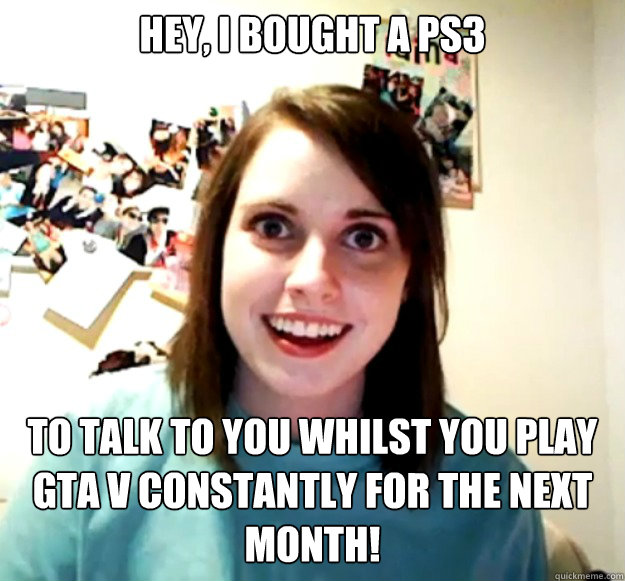 Hey, I bought a PS3 to talk to you whilst you play GTA V constantly for the next month! - Hey, I bought a PS3 to talk to you whilst you play GTA V constantly for the next month!  Misc