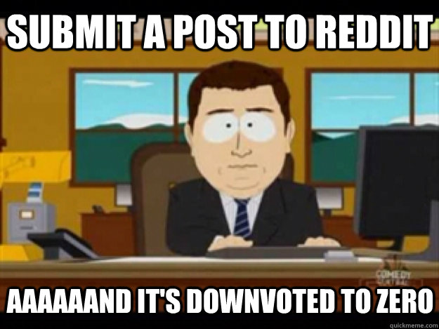 submit a post to reddit AAAAAAND it's downvoted to zero - submit a post to reddit AAAAAAND it's downvoted to zero  Misc