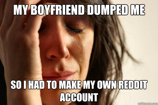 my Boyfriend dumped me so I had to make my own reddit