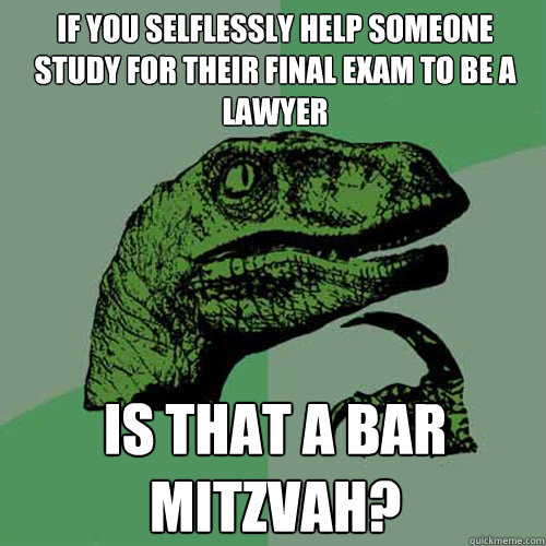 If you selflessly help someone study for their final exam to be a lawyer is that a bar mitzvah? - If you selflessly help someone study for their final exam to be a lawyer is that a bar mitzvah?  Philosoraptor