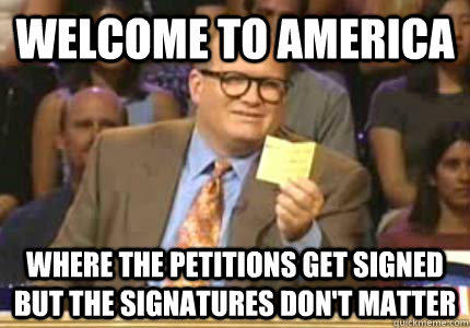 WELCOME TO America Where the petitions get signed but the signatures don't matter  Whose Line