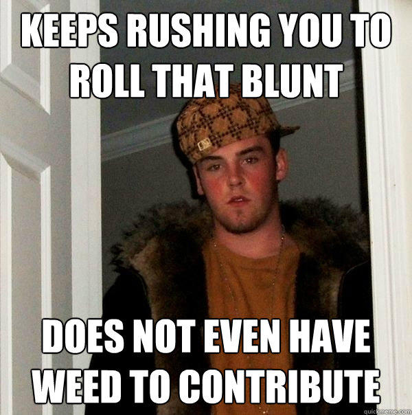 Keeps rushing you to roll that blunt Does not even have weed to contribute - Keeps rushing you to roll that blunt Does not even have weed to contribute  Scumbag Steve