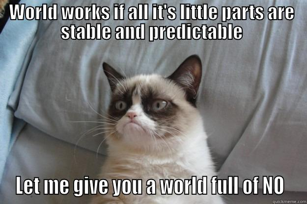 How world doesn't work - WORLD WORKS IF ALL IT'S LITTLE PARTS ARE STABLE AND PREDICTABLE LET ME GIVE YOU A WORLD FULL OF NO  Grumpy Cat