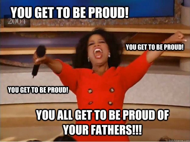 You get to be proud! You all get to be proud of your fathers!!! You get to be proud! You get to be proud!  oprah you get a car