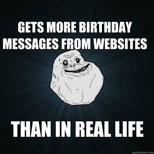 Gets more birthday messages from websites Than in real life - Gets more birthday messages from websites Than in real life  Forever Alone