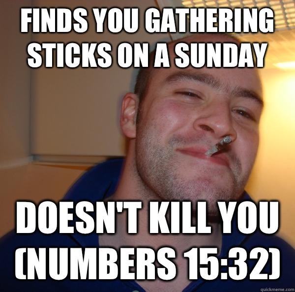 Finds you gathering sticks on a Sunday Doesn't kill you (Numbers 15:32) - Finds you gathering sticks on a Sunday Doesn't kill you (Numbers 15:32)  Misc