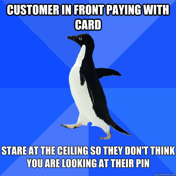 customer in front paying with card stare at the ceiling so they don't think you are looking at their PIN - customer in front paying with card stare at the ceiling so they don't think you are looking at their PIN  Socially Awkward Penguin