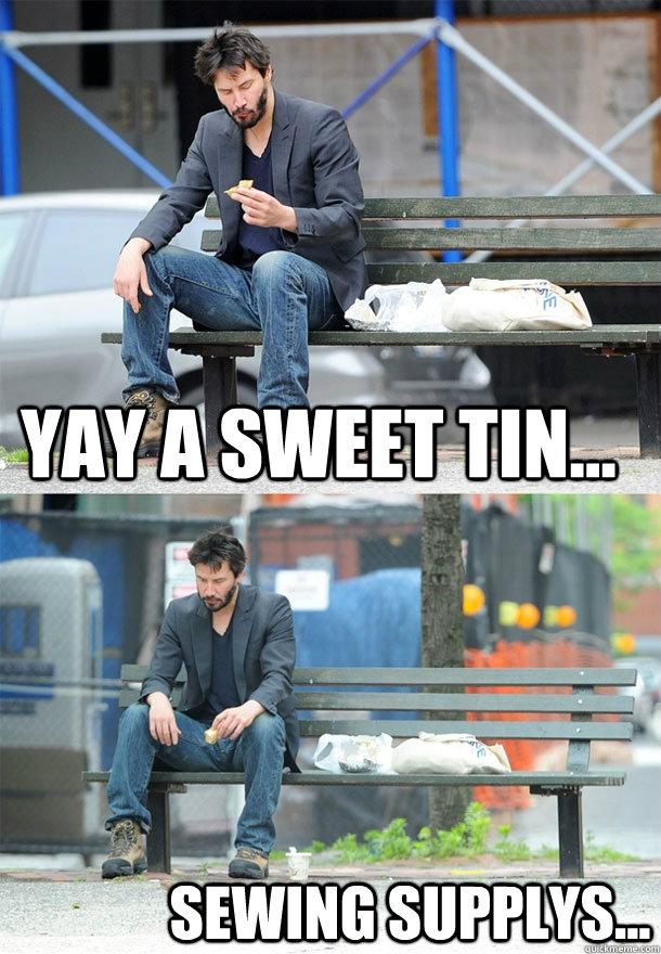 Yay a sweet tin... sewing supplys... - Yay a sweet tin... sewing supplys...  Sad Keanu