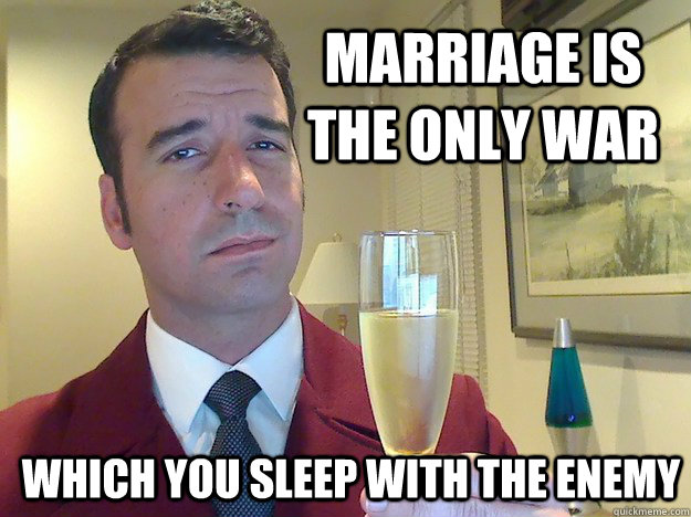 Marriage is the only war   which you sleep with the enemy