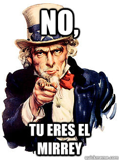 no, tu eres el mirrey  Advice by Uncle Sam