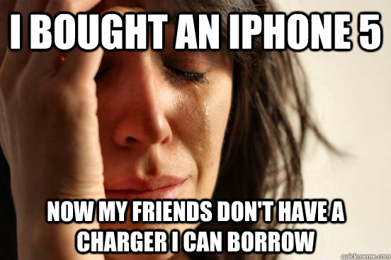 I bought an iphone 5 now my friends don't have a charger i can borrow - I bought an iphone 5 now my friends don't have a charger i can borrow  First World Problems