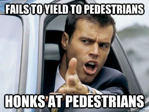 Fails to yield to pedestrians Honks at pedestrians