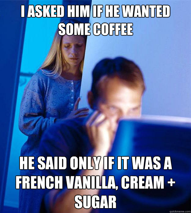 I asked him if he wanted some coffee He said only if it was a French Vanilla, Cream + Sugar - I asked him if he wanted some coffee He said only if it was a French Vanilla, Cream + Sugar  RedditorsWife
