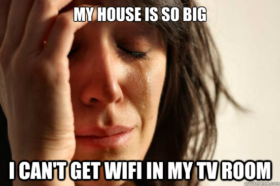 My house is so big I can't get wifi in my tv room - My house is so big I can't get wifi in my tv room  First World Problems